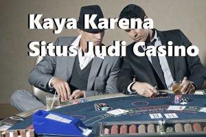 Kaya Karena Situs Judi Casino