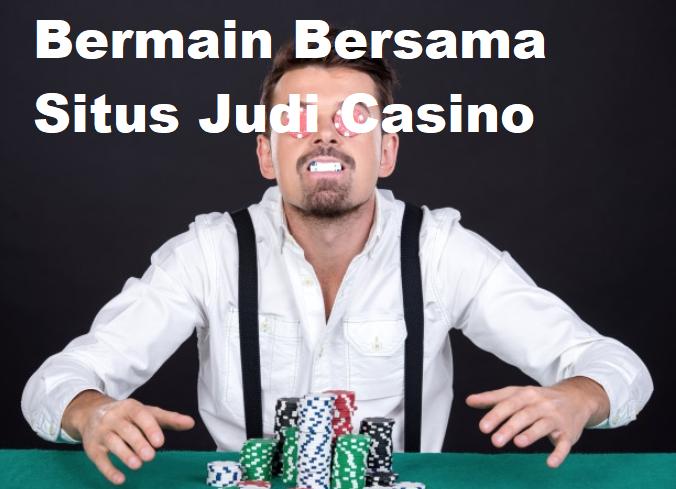 Bermain Bersama Situs Judi Casino