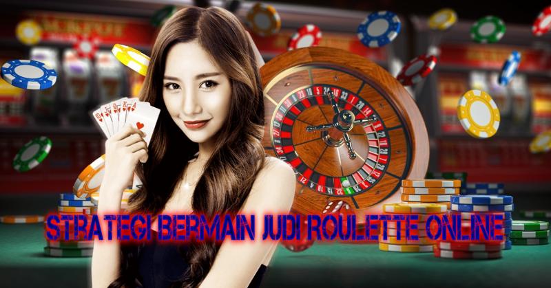 Strategi Bermain Judi Roulette Online